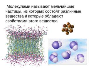 Молекулами называют мельчайшие частицы, из которых состоят различные веществ