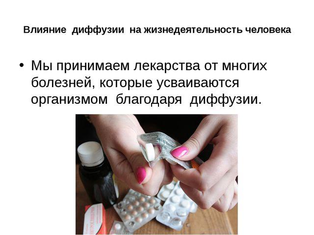 Влияние диффузии на жизнедеятельность человека Мы принимаем лекарства от мног...