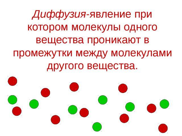 Диффузия-явление при котором молекулы одного вещества проникают в промежутки...