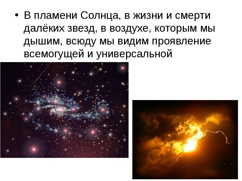 В пламени Солнца, в жизни и смерти далёких звезд, в воздухе, которым мы дыши...
