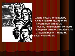 Слава нашим генералам, Слава нашим адмиралам И солдатам рядовым – Пешим, плав