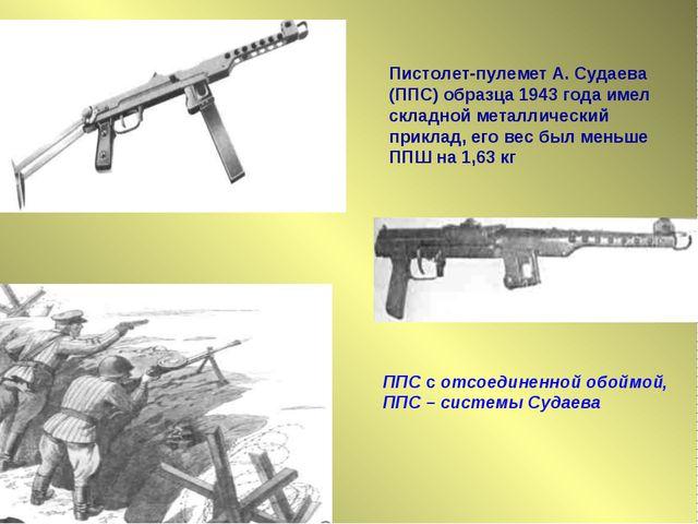 Пистолет-пулемет А. Судаева (ППС) образца 1943 года имел складной металличес...