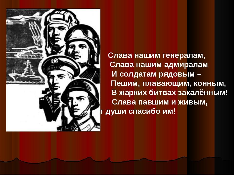 Слава нашим генералам, Слава нашим адмиралам И солдатам рядовым – Пешим, плав...