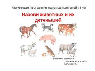 Назови животных и их детенышей Выполнила: воспитатель МБДОУ № 36 «Сосенка» Ма