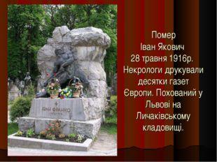 Помер Іван Якович 28 травня 1916р. Некрологи друкували десятки газет Європи.