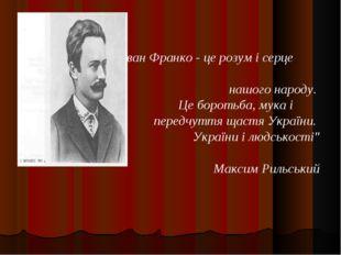 """""""Іван Франко - це розум і серце нашого народу. Це боротьба, мука і передчутт"""