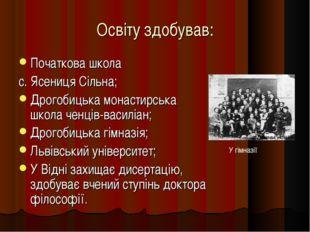 Освіту здобував: Початкова школа с. Ясениця Сільна; Дрогобицька монастирська