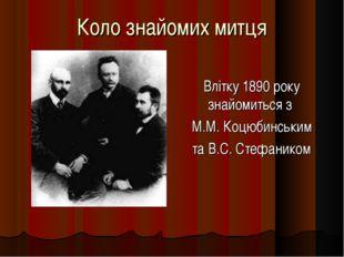 Коло знайомих митця Влітку 1890 року знайомиться з М.М. Коцюбинським та В.С.