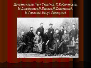 Друзями стали Леся Українка, О.Кобилянська, М.Драгоманов,М.Павлик,М.Старицьки