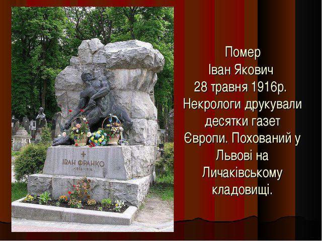 Помер Іван Якович 28 травня 1916р. Некрологи друкували десятки газет Європи....