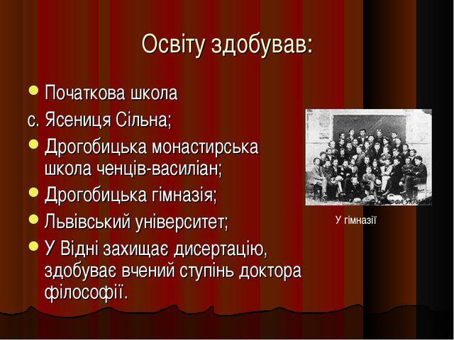 Освіту здобував: Початкова школа с. Ясениця Сільна; Дрогобицька монастирська...