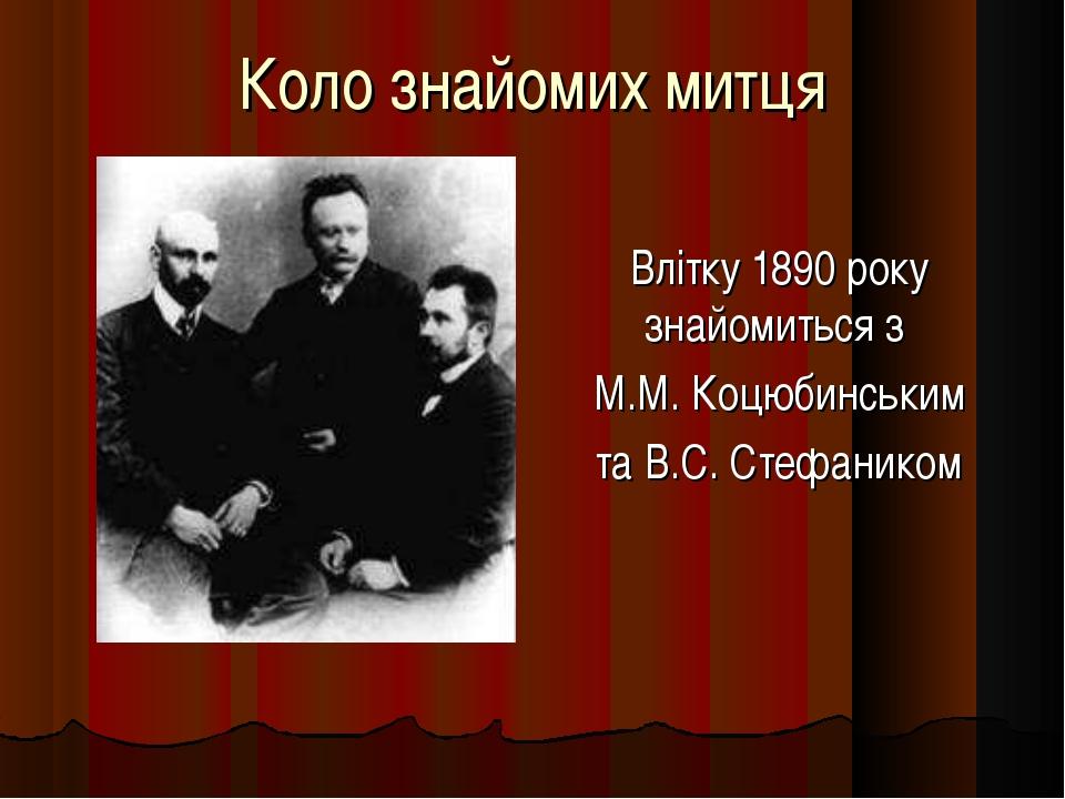 Коло знайомих митця Влітку 1890 року знайомиться з М.М. Коцюбинським та В.С....