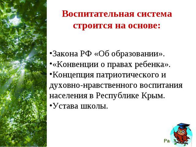 Воспитательная система строится на основе: Закона РФ «Об образовании». «Конве...