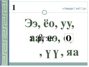 «Амиды үзэгүүд» 1 Ээ, ёо, уу, аа, еэ, о, ɵɵ, үү, яа о о ? тγргэн