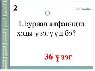 «hонюуша» 2 1.Буряад алфавидта хэды үзэгүүд бэ? 36 үзэг