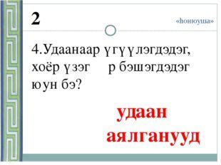 «hонюуша» 2 4.Удаанаар үгүүлэгдэдэг, хоёр үзэгɵɵр бэшэгдэдэг юун бэ? удаан а