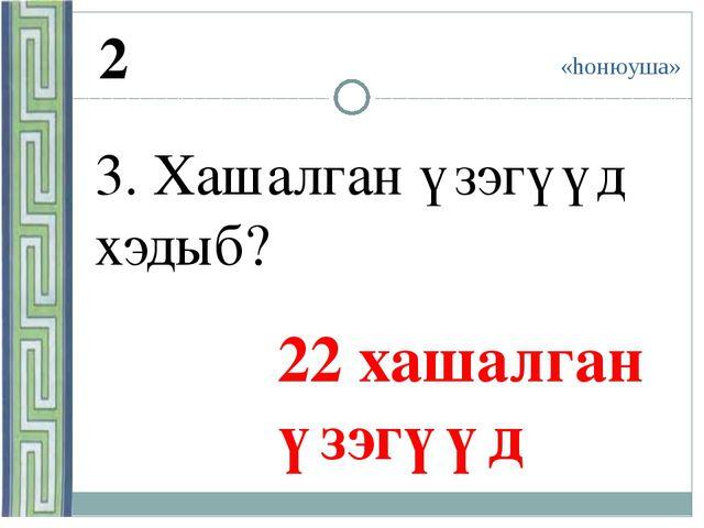 «hонюуша» 2 3. Хашалган үзэгүүд хэдыб? 22 хашалган үзэгүүд