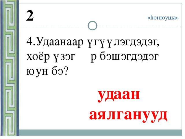 «hонюуша» 2 4.Удаанаар үгүүлэгдэдэг, хоёр үзэгɵɵр бэшэгдэдэг юун бэ? удаан а...