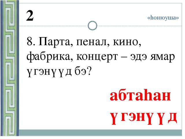 «hонюуша» 2 8. Парта, пенал, кино, фабрика, концерт – эдэ ямар үгэнүүд бэ? а...