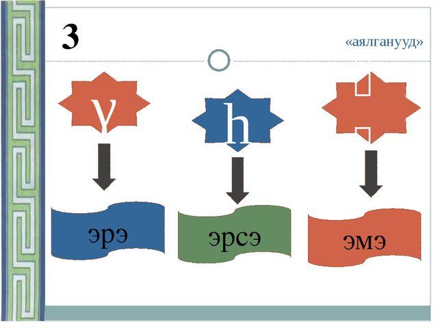 «аялганууд» 3 γ h ѳѳ эрэ эрсэ эмэ