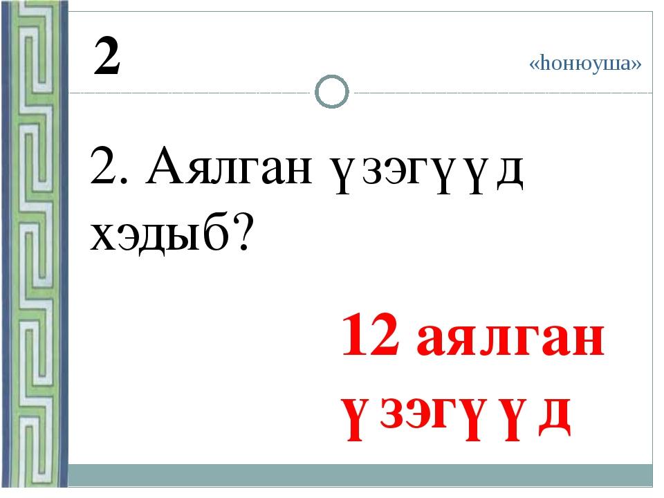 «hонюуша» 2 2. Аялган үзэгүүд хэдыб? 12 аялган үзэгүүд