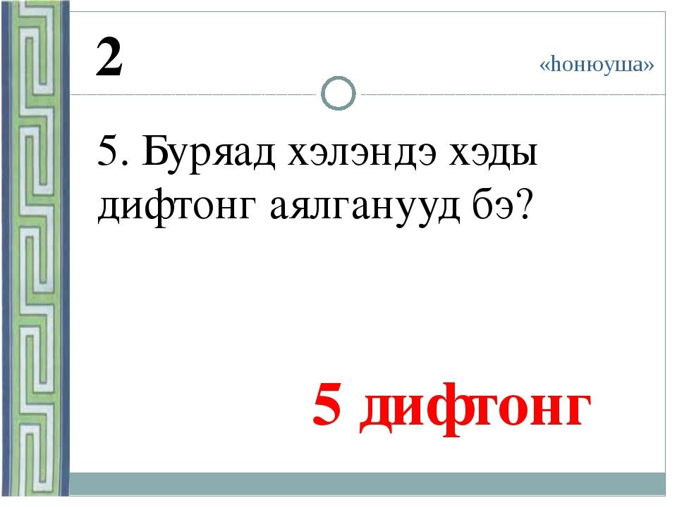 «hонюуша» 2 5. Буряад хэлэндэ хэды дифтонг аялганууд бэ? 5 дифтонг