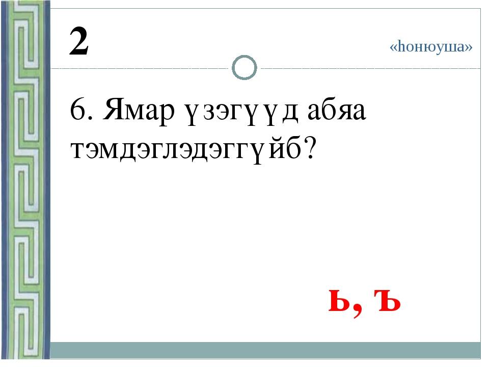 «hонюуша» 2 6. Ямар үзэгүүд абяа тэмдэглэдэггүйб? ь, ъ