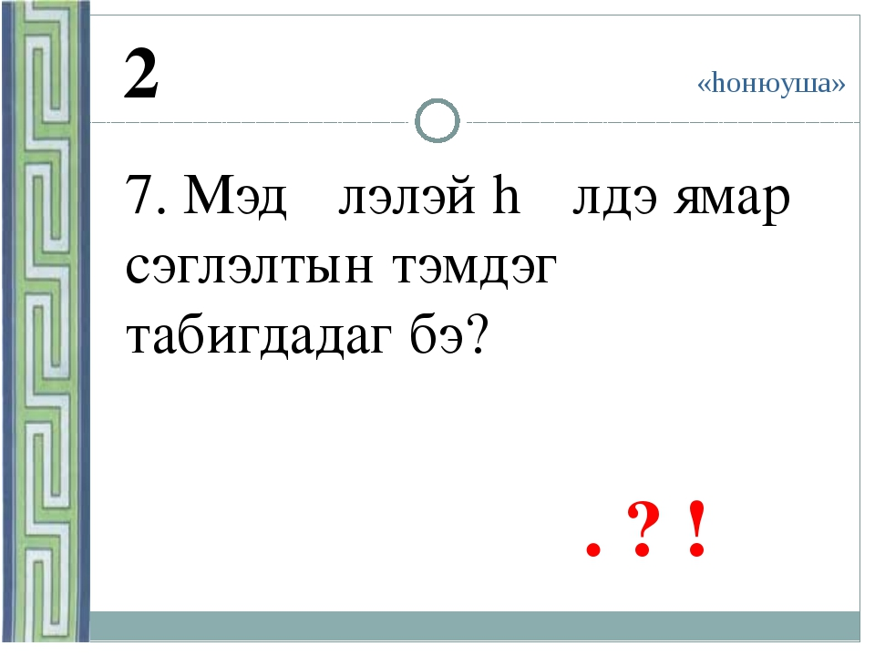 «hонюуша» 2 7. Мэдγγлэлэй hγγлдэ ямар сэглэлтын тэмдэг табигдадаг бэ? . ? !
