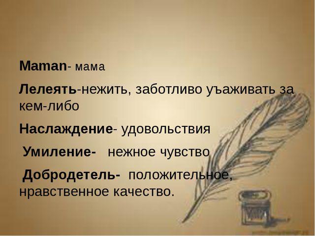 Maman- мама Лелеять-нежить, заботливо уъаживать за кем-либо Наслаждение- удо...