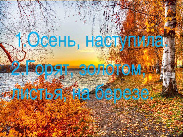 1.Осень, наступила. 2.Горят, золотом, листья, на березе.