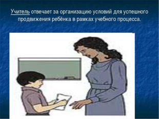 Учитель отвечает за организацию условий для успешного продвижения ребёнка в р