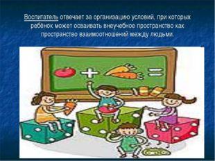 Воспитатель отвечает за организацию условий, при которых ребёнок может осваив