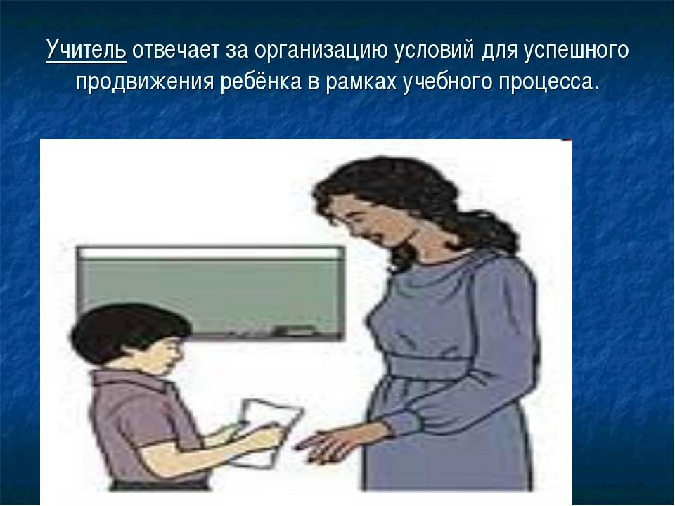 Учитель отвечает за организацию условий для успешного продвижения ребёнка в р...