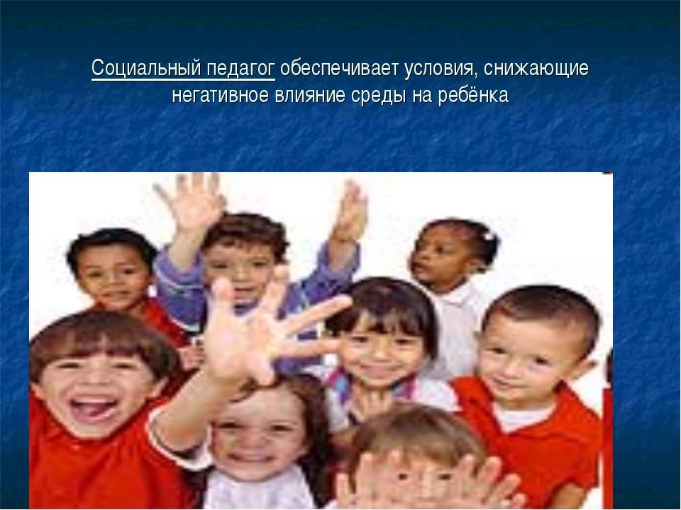 Социальный педагог обеспечивает условия, снижающие негативное влияние среды н...
