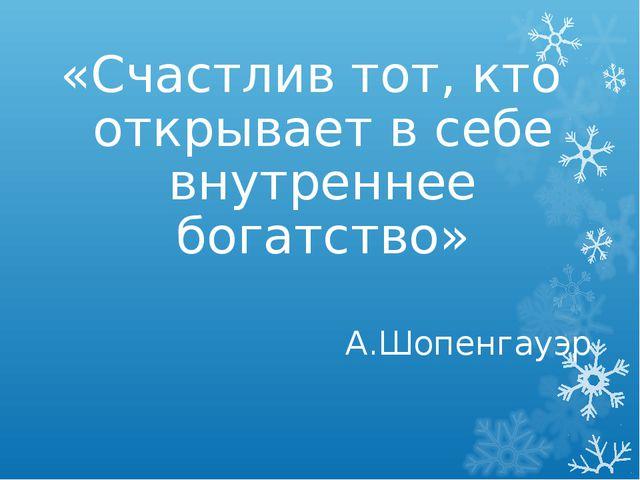 «Счастлив тот, кто открывает в себе внутреннее богатство» А.Шопенгауэр