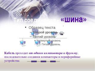 Тип соединения - «шина» Кабель проходит от одного компьютера к другому, после