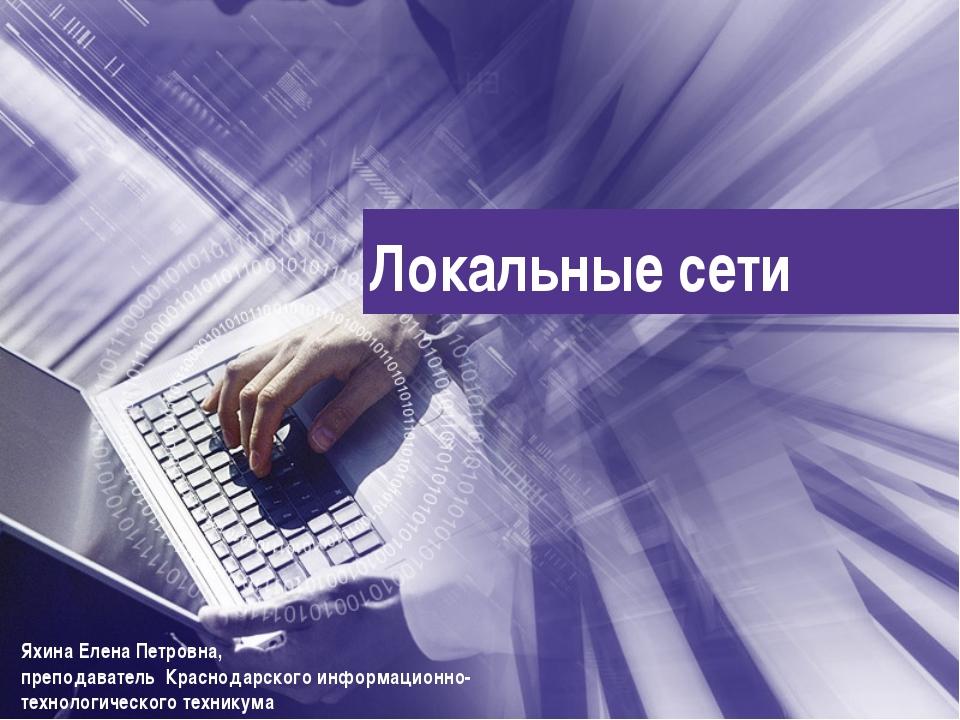 Локальные сети Яхина Елена Петровна, преподаватель Краснодарского информацион...