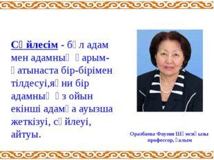 Оразбаева Фаузия Шәмсиқызы профессор, ғалым Сөйлесім - бұл адам мен адамның қ