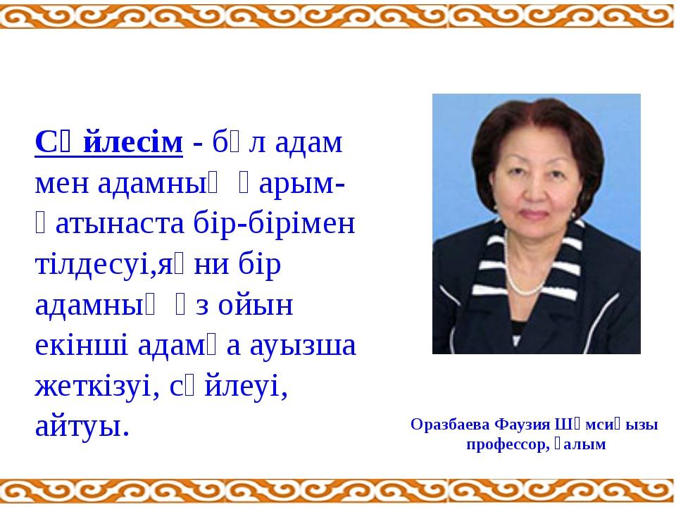 Оразбаева Фаузия Шәмсиқызы профессор, ғалым Сөйлесім - бұл адам мен адамның қ...