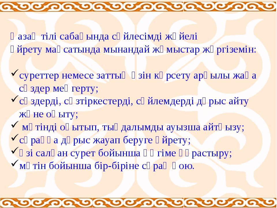 Қазақ тілі сабағында сөйлесімді жүйелі үйрету мақсатында мынандай жұмыстар жү...