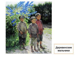 Деревенские мальчики Пока светит солнце, зеленеет трава, пока появляются улыб
