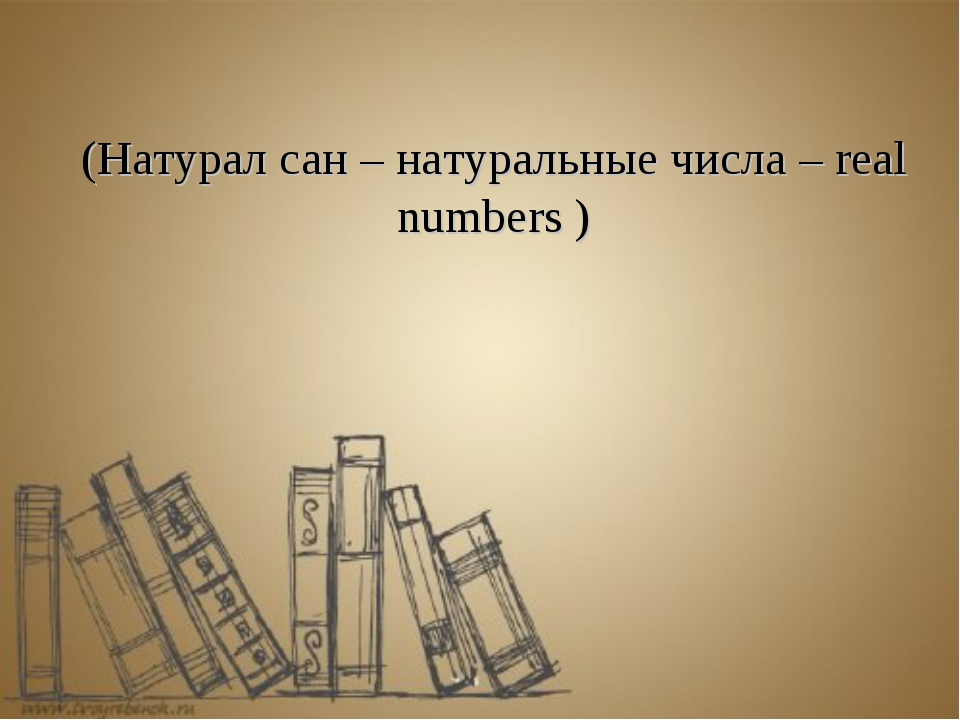 (Натурал сан – натуральные числа – real numbers )