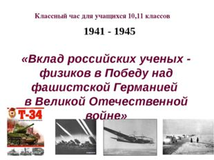 1941 - 1945 «Вклад российских ученых - физиков в Победу над фашистской Герма