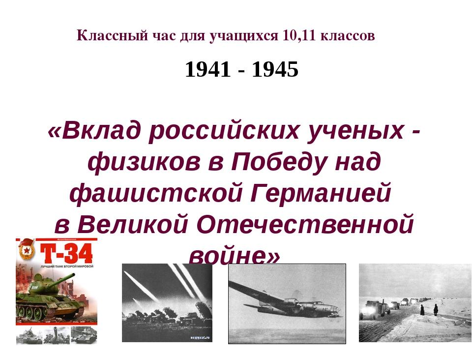 1941 - 1945 «Вклад российских ученых - физиков в Победу над фашистской Герма...