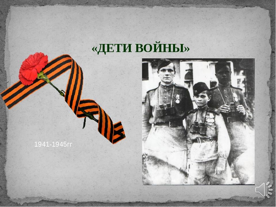 «ДЕТИ ВОЙНЫ» 1941-1945гг
