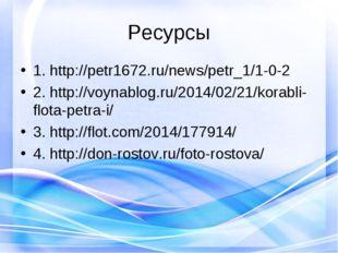 Ресурсы 1. http://petr1672.ru/news/petr_1/1-0-2 2. http://voynablog.ru/2014/0