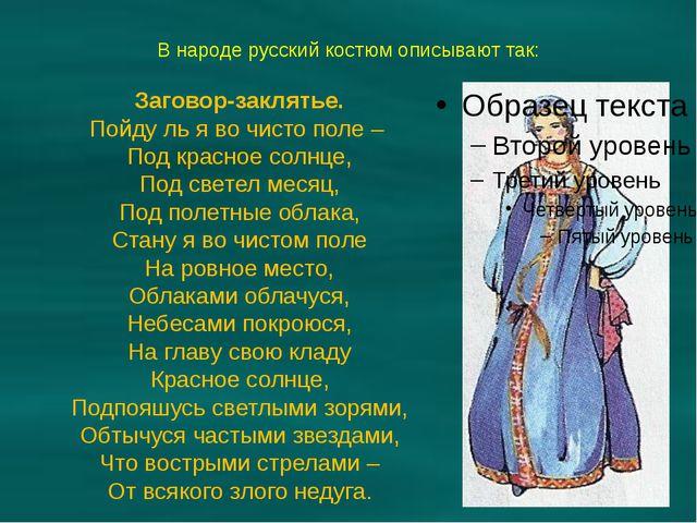 В народе русский костюм описывают так: Заговор-заклятье. Пойду ль я во чисто...
