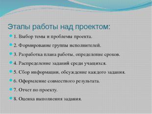 Этапы работы над проектом: 1. Выбор темы и проблемы проекта. 2. Формирование