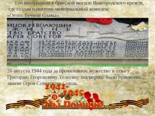 Его похоронили в братской могиле Новгородского кремля, где создан памятник-м