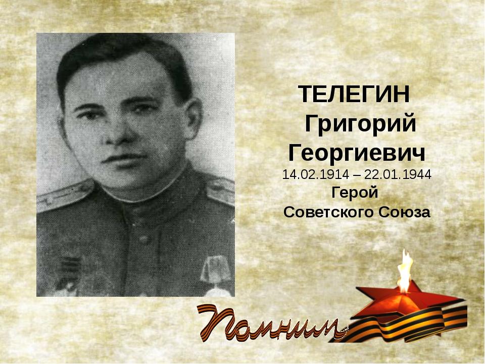 ТЕЛЕГИН Григорий Георгиевич 14.02.1914 – 22.01.1944 Герой Советского Союза